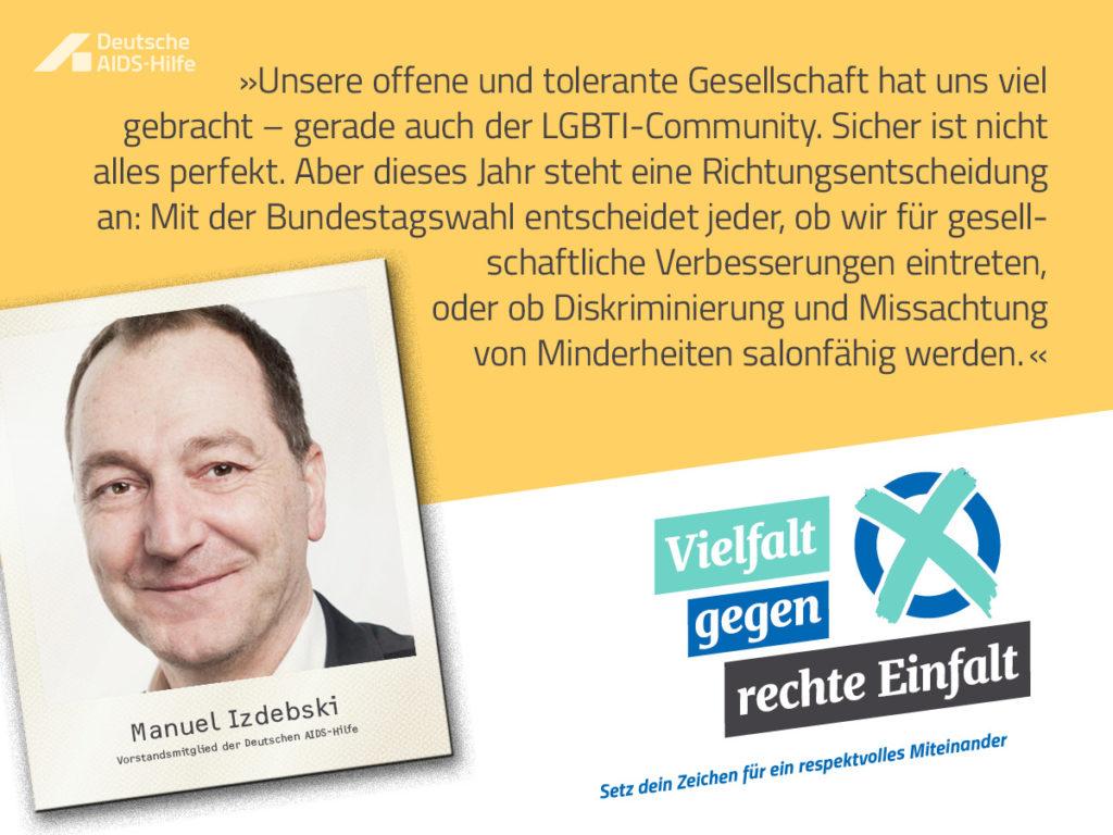 """Die Grafik zeigt das Vorstandsmitglied der Deutschen AIDS-Hilfe Manuel Izdebski auf einem Foto, darüber steht sein Statement: """"Unsere offene und tolerante Gesellschaft hat uns viel gebracht - gerade auch der LGBTI-Community. Sicher ist nicht alles perfekt. Aber dieses Jahr steht eine Richtungsentscheidung an: Mit der Bundestagswahl entscheidet jeder, ob wir für gesellschaftliche Verbesserungen eintreten, oder ob Diskriminierung und Missachtung von Minderheiten salonfähig werden."""" Unten rechts findet sich das Logo mit dem Motto """"Vielfalt gegen rechte Einfalt."""""""